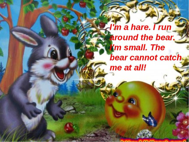 I'm a hare. I run around the bear. I'm small. The bear cannot catch me at all!
