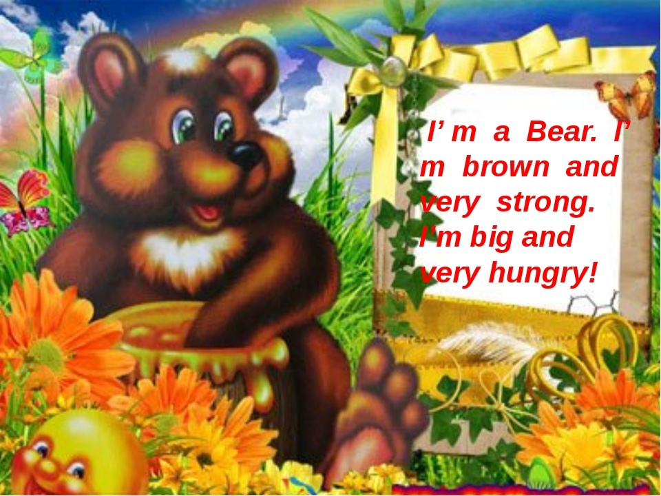 I' m a Bear. I' m brown and very strong. I'm big and very hungry!