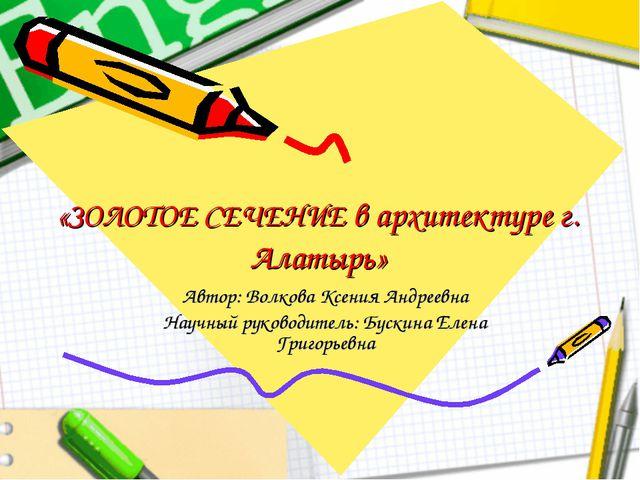 «ЗОЛОТОЕ СЕЧЕНИЕ в архитектуре г. Алатырь» Автор: Волкова Ксения Андреевна На...