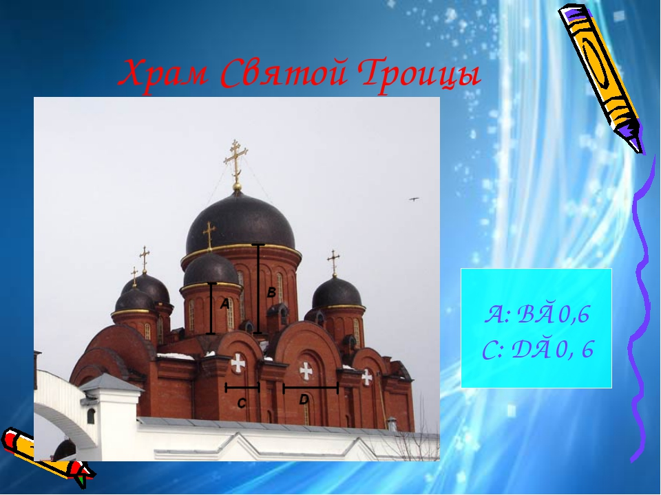 Храм Святой Троицы А: В≈0,6 C: D≈0, 6