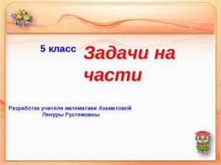 5 класс Задачи на части Разработка учителя математики Азаматовой Ленуры Русте