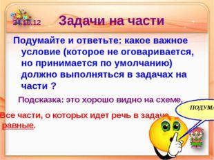 24.10.12 Задачи на части Подумайте и ответьте: какое важное условие (которое
