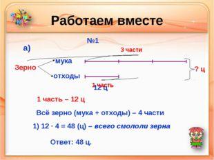 Работаем вместе №1 мука отходы Зерно а) 12 ц 3 части 1 часть ? ц 1 часть – 12