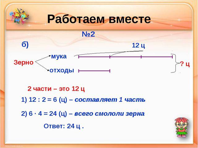 Работаем вместе №2 мука отходы Зерно б) 12 ц ? ц 2 части – это 12 ц 1) 12 : 2...