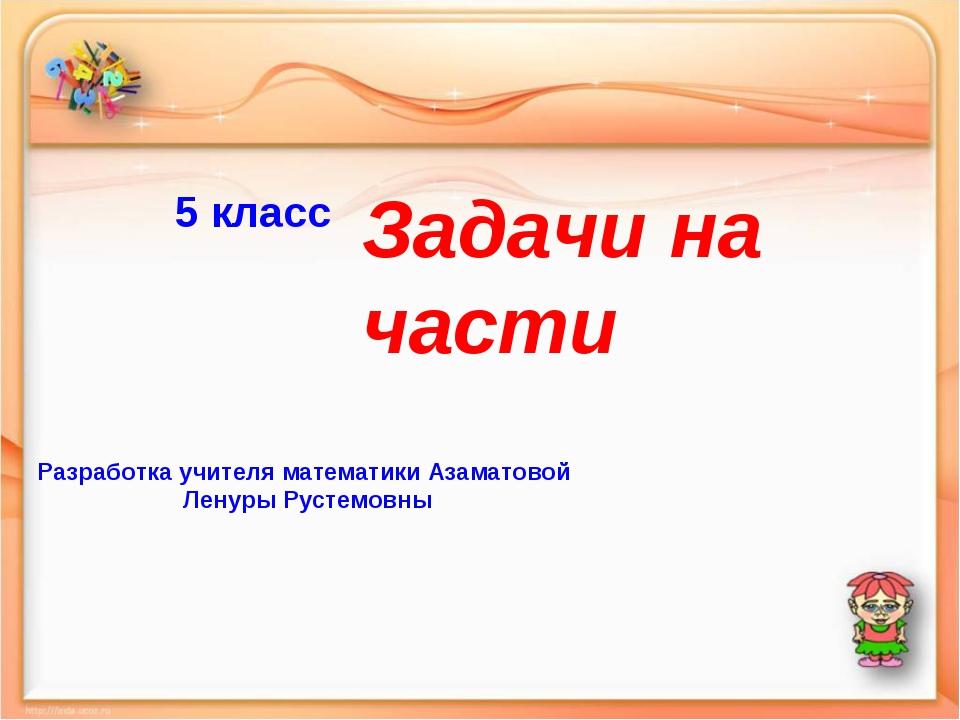 5 класс Задачи на части Разработка учителя математики Азаматовой Ленуры Русте...