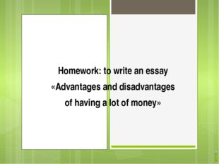 Homework: to write an essay «Advantages and disadvantages of having a lot of