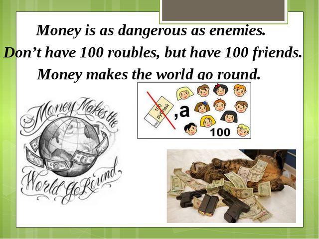 Money is as dangerous as enemies. Don't have 100 roubles, but have 100 frien...