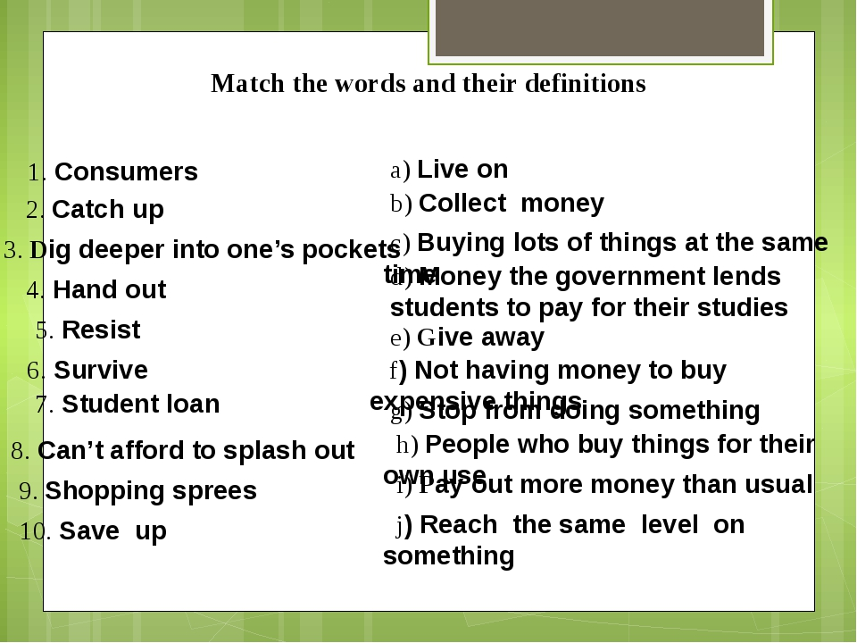 Match the words and their definitions 1. Consumers 2. Catch up 3. Dig deeper...