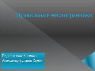 Правильные многогранники Подготовили: Калинин Александр Булатов Семён