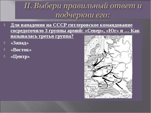 Для нападения на СССР гитлеровское командование сосредоточило 3 группы армий:...