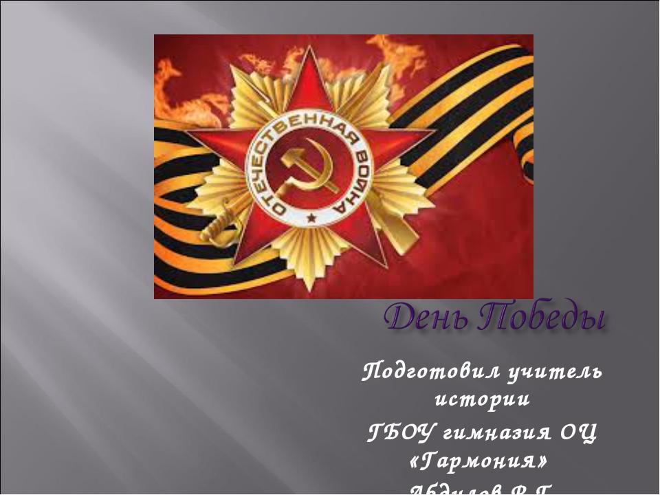 Подготовил учитель истории ГБОУ гимназия ОЦ «Гармония» Абдулов Р.Г.