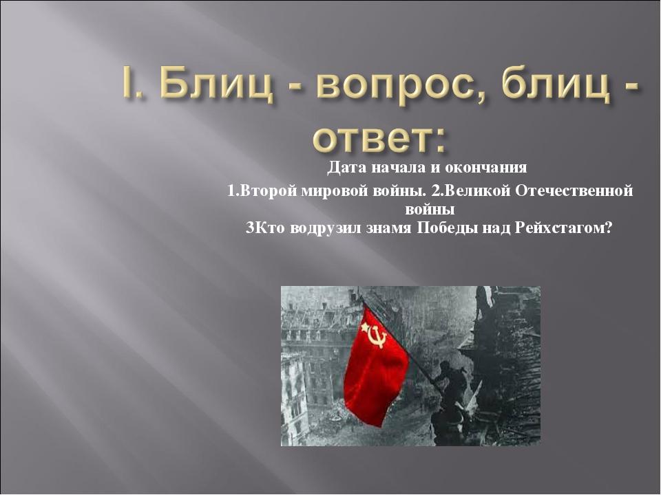 Дата начала и окончания 1.Второй мировой войны. 2.Великой Отечественной войны...