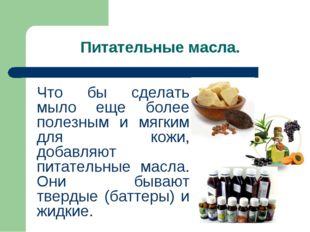 Питательные масла. Что бы сделать мыло еще более полезным и мягким для кожи,