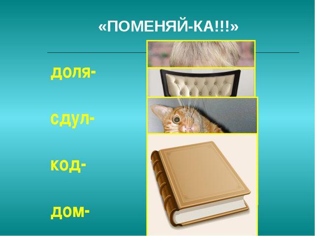 «ПОМЕНЯЙ-КА!!!» доля- сдул- код- дом-