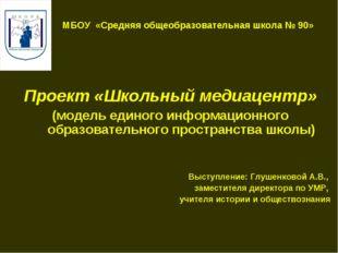 МБОУ «Средняя общеобразовательная школа № 90» Проект «Школьный медиацентр» (