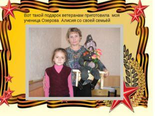 Вот такой подарок ветеранам приготовила моя ученица Озерова Алисия со своей