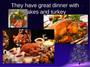 They have great dinner with cakes and turkey