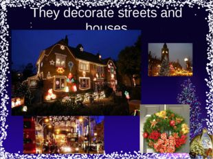 They decorate streets and houses
