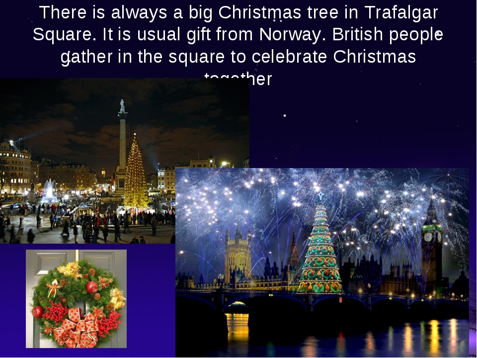 There is always a big Christmas tree in Trafalgar Square. It is usual gift fr...