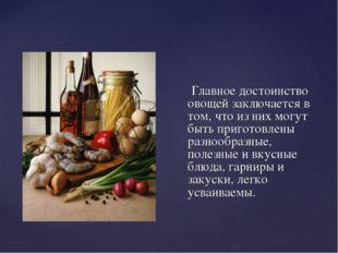 Главное достоинство овощей заключается в том, что из них могут быть приготов