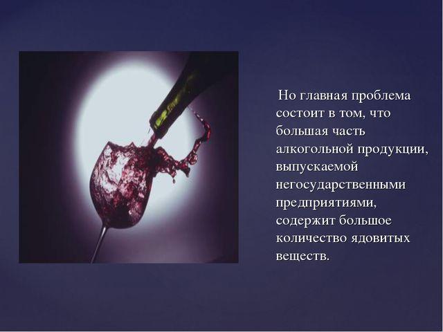 Но главная проблема состоит в том, что большая часть алкогольной продукции,...