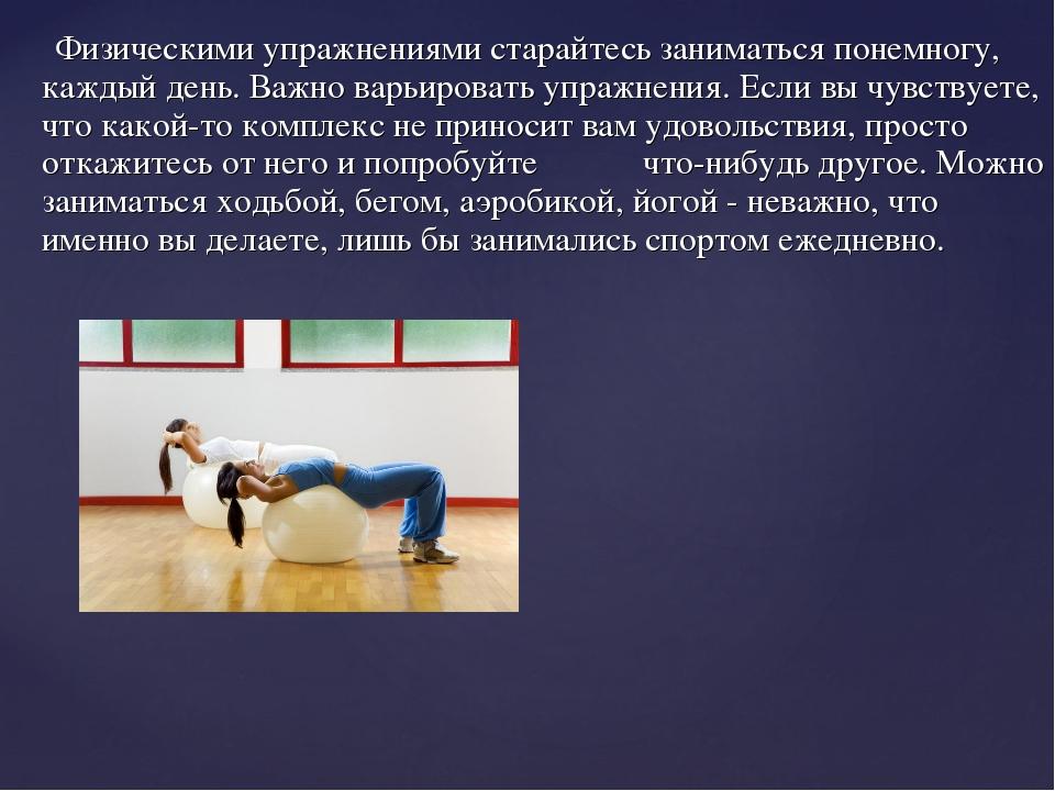 Физическими упражнениями старайтесь заниматься понемногу, каждый день. Важно...
