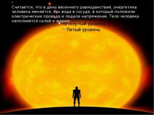 Считается, что в день весеннего равноденствия, энергетика человека меняется,