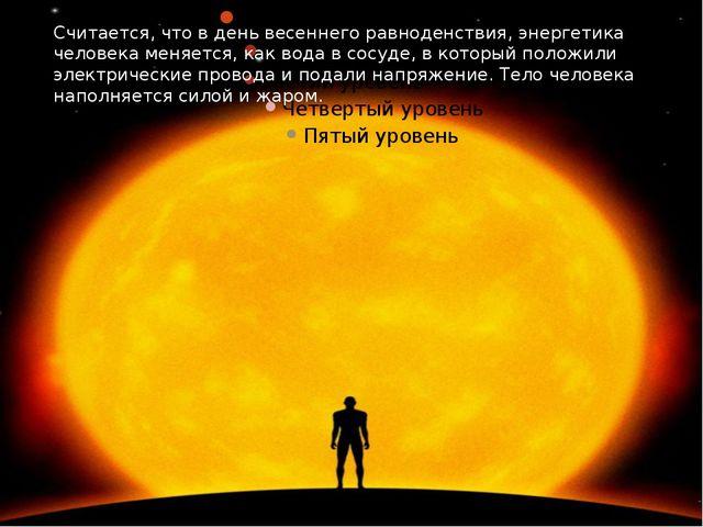 Считается, что в день весеннего равноденствия, энергетика человека меняется,...
