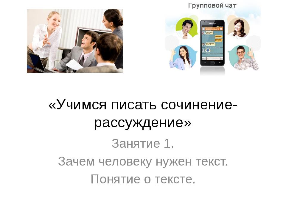 «Учимся писать сочинение-рассуждение» Занятие 1. Зачем человеку нужен текст....