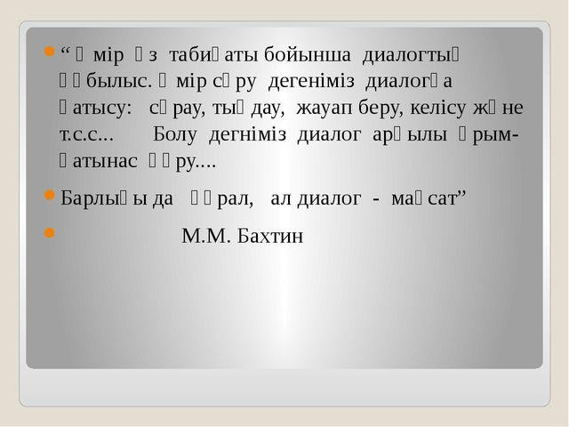 """"""" Өмір өз табиғаты бойынша диалогтық құбылыс. Өмір сүру дегеніміз диалогқа қ..."""