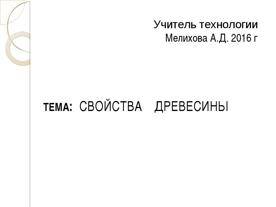 Учитель технологии Мелихова А.Д. 2016 г ТЕМА: СВОЙСТВА ДРЕВЕСИНЫ