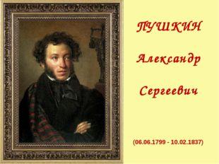 ПУШКИН Александр Сергеевич (06.06.1799 - 10.02.1837)