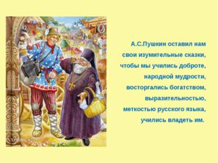 А.С.Пушкин оставил нам свои изумительные сказки, чтобы мы учились доброте, н