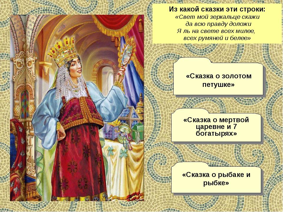 Из какой сказки эти строки: «Свет мой зеркальце скажи да всю правду доложи Я...