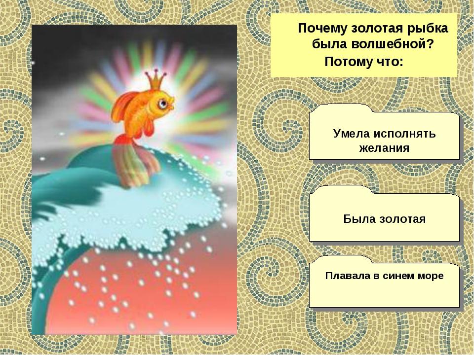 Почему золотая рыбка была волшебной? Потому что: Плавала в синем море Умела...