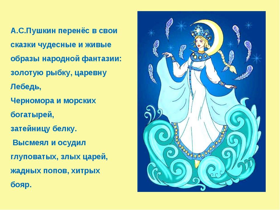 А.С.Пушкин перенёс в свои сказки чудесные и живые образы народной фантазии:...