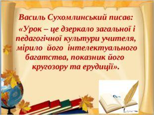 Василь Сухомлинський писав: «Урок – це дзеркало загальної і педагогічної куль