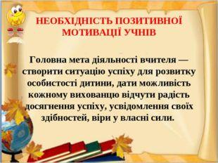 НЕОБХІДНІСТЬ ПОЗИТИВНОЇ МОТИВАЦІЇ УЧНІВ Головна мета діяльності вчителя — ст
