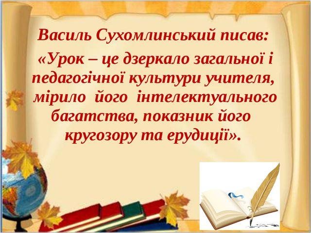 Василь Сухомлинський писав: «Урок – це дзеркало загальної і педагогічної куль...