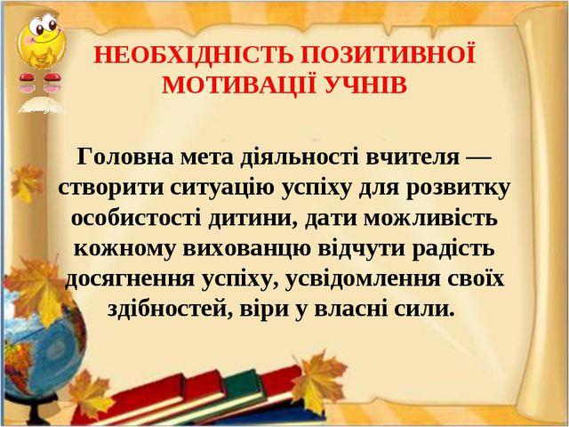 НЕОБХІДНІСТЬ ПОЗИТИВНОЇ МОТИВАЦІЇ УЧНІВ Головна мета діяльності вчителя — ст...