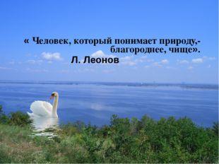 « Человек, который понимает природу,- благороднее, чище». « Человек, который