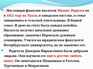 - Настоящая фамилия писателя Мамин. Родился он в 1852 году на Урале, в заводс