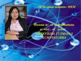 «№ 35 орта мектеп» МКМ Физика және информатика пәнінің мұғалімі АЙТКУЛОВА ГУ