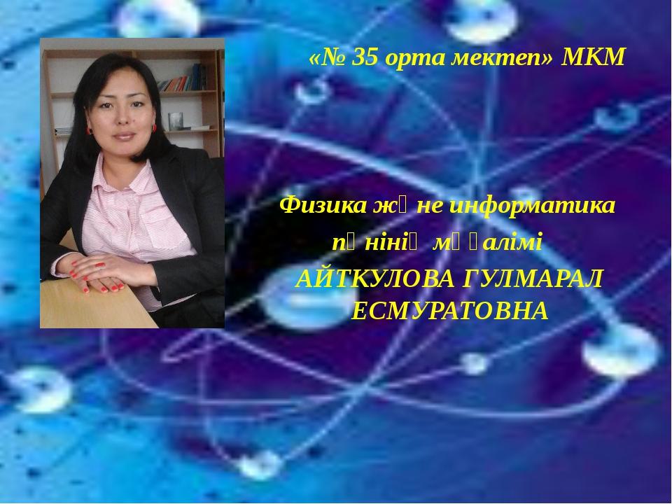 «№ 35 орта мектеп» МКМ Физика және информатика пәнінің мұғалімі АЙТКУЛОВА ГУ...