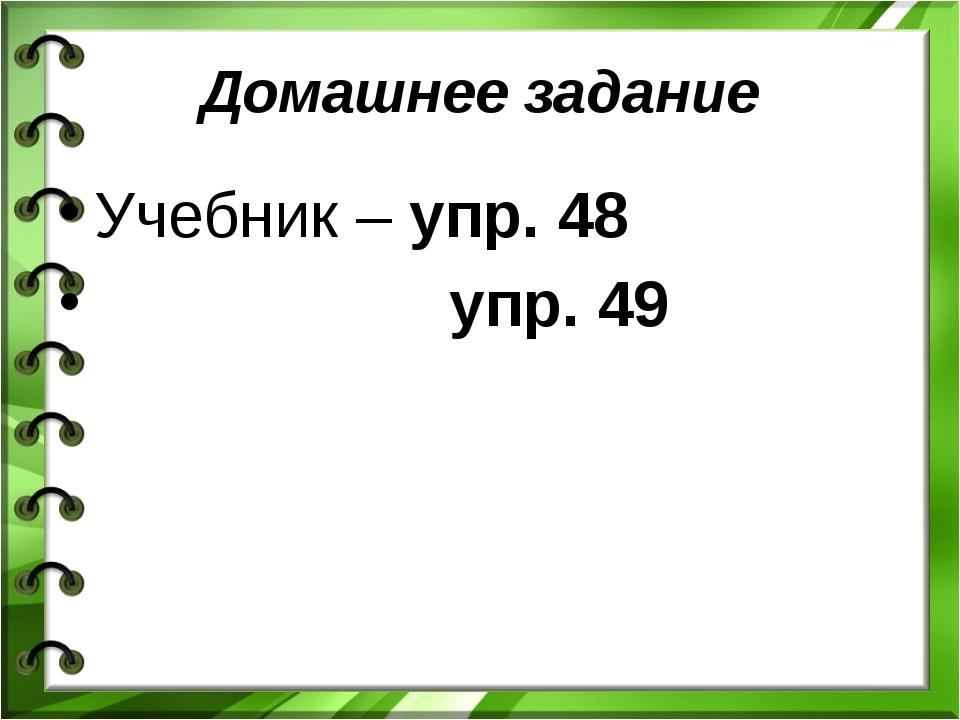 Домашнее задание Учебник – упр. 48 упр. 49