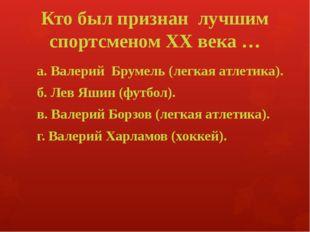 Кто был признан лучшим спортсменом XX века … а. Валерий Брумель (легкая атлет