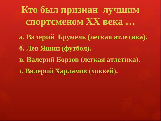 Кто был признан лучшим спортсменом XX века … а. Валерий Брумель (легкая атлет...