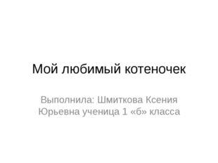 Мой любимый котеночек Выполнила: Шмиткова Ксения Юрьевна ученица 1 «б» класса