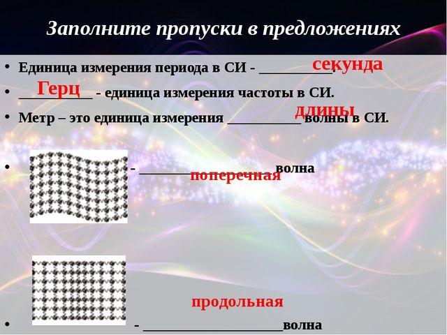 Заполните пропуски в предложениях Единица измерения периода в СИ - __________...