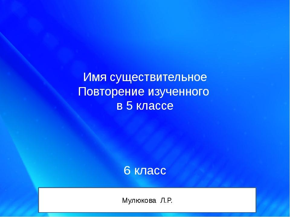Имя существительное Повторение изученного в 5 классе 6 класс Мулюкова Л.Р.